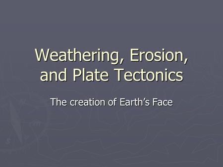 Weathering, Erosion, and Plate Tectonics The creation of Earth's Face.