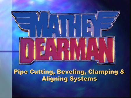 Pipe Cutting, Beveling, Clamping & Aligning Systems.