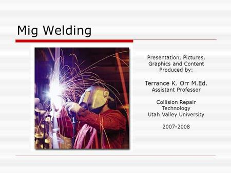 Mig Welding Presentation, Pictures, Graphics and Content Produced by: Terrance K. Orr M.Ed. Assistant Professor Collision Repair Technology Utah Valley.