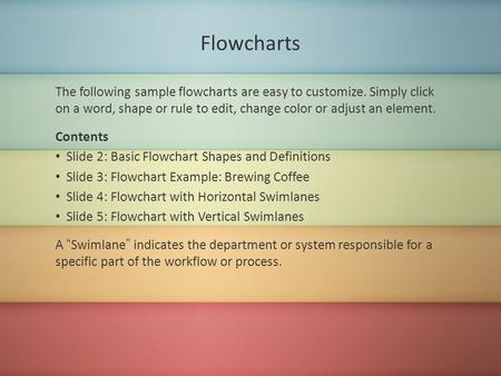 Flowcharts The following sample flowcharts are easy to customize. Simply click on a word, shape or rule to edit, change color or adjust an element. Contents.