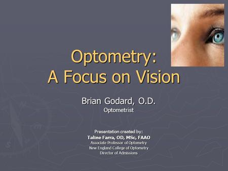 Optometry: A Focus on Vision Brian Godard, O.D. Optometrist Presentation created by: Taline Farra, OD, MSc, FAAO Associate Professor of Optometry New England.