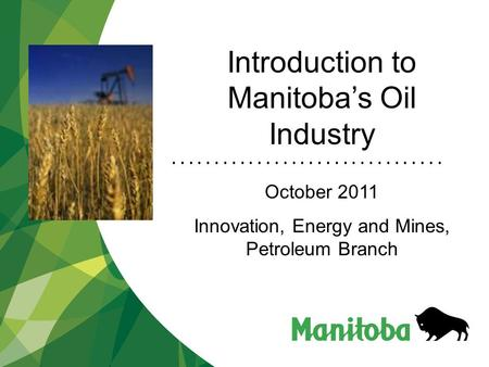 Introduction to Manitoba's Oil Industry October 2011 Innovation, Energy and Mines, Petroleum Branch.