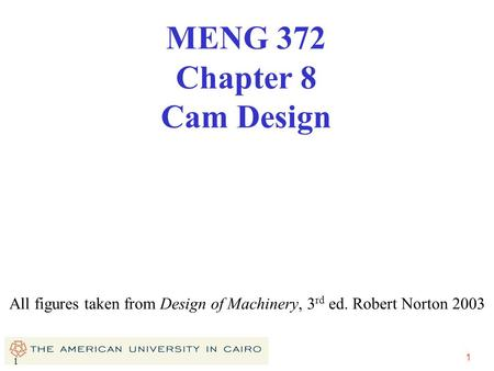 1 1 All figures taken from Design of Machinery, 3 rd ed. Robert Norton 2003 MENG 372 Chapter 8 Cam Design.