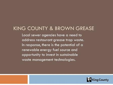 KING COUNTY & BROWN GREASE Local sewer agencies have a need to address restaurant grease trap waste. In response, there is the potential of a renewable.