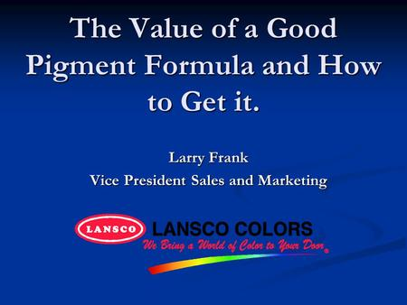 The Value of a Good Pigment Formula and How to Get it. Larry Frank Vice President Sales and Marketing.