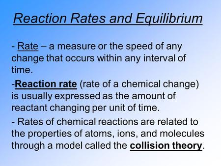 Reaction Rates and Equilibrium - Rate – a measure or the speed of any change that occurs within any interval of time. -Reaction rate (rate of a chemical.