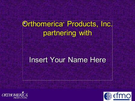 Orthomerica ® Products, Inc. partnering with Insert Your Name Here.