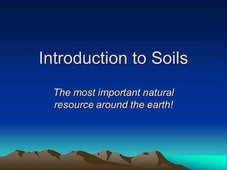 1 Introduction to Soils The most important natural resource around the earth!