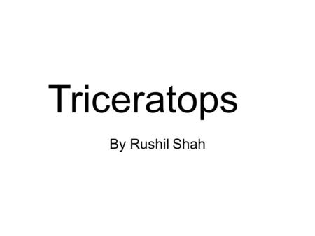 By Rushil Shah Triceratops. By: Rushil Shah This book is dedicated to: my class.