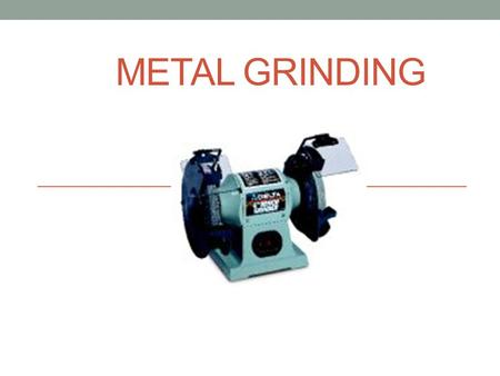 METAL GRINDING. Terminology Grinding Wheels A grinding wheel is an expendable wheel that is composed of an abrasive compound used for various grinding.