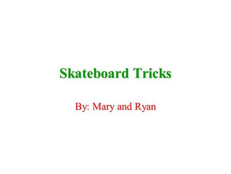 Skateboard Tricks By: Mary and Ryan This is a book of made up tricks (c) Copyright Mary and Ryan 2003.