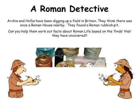 A Roman Detective Archie and Hollie have been digging up a field in Britain. They think there was once a Roman House nearby. They found a Roman rubbish.