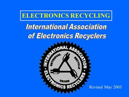 ELECTRONICS RECYCLING Revised May 2003. CONTENTS INDUSTRY OVERVIEW –General Perspectives –Highlights from the IAER Industry Report Industry Survey Industry.