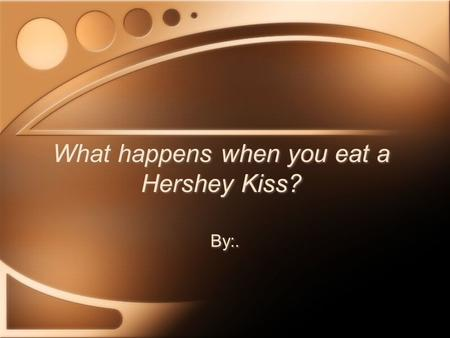 What happens when you eat a Hershey Kiss?
