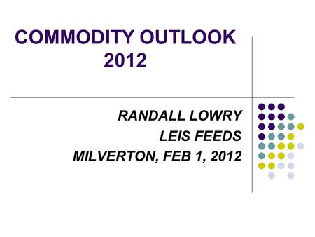 COMMODITY OUTLOOK 2012 RANDALL LOWRY LEIS FEEDS MILVERTON, FEB 1, 2012.