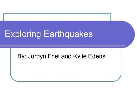 Exploring Earthquakes By: Jordyn Friel and Kylie Edens.