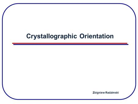 Crystallographic Orientation Zbigniew Radzimski. Crystal Structure Unit cell Silicon.