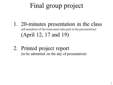 1 Final group project 1.20-minutes presentation in the class (all members of the team must take part in the presentation) (April 12, 17 and 19) 2.Printed.