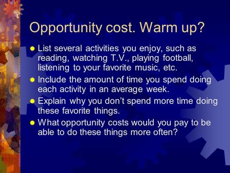 Opportunity cost. Warm up?  List several activities you enjoy, such as reading, watching T.V., playing football, listening to your favorite music, etc.