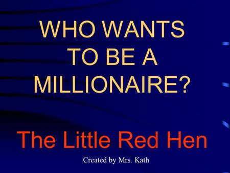 WHO WANTS TO BE A MILLIONAIRE? The Little Red Hen Created by Mrs. Kath.