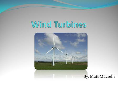 By, Matt Macrelli. Basic Facts A wind turbine is a rotating machine which converts the kinetic energy in wind into mechanical energy. If the mechanical.