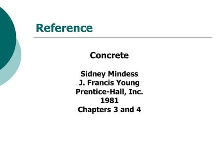 Reference Concrete Sidney Mindess J. Francis Young Prentice-Hall, Inc. 1981 Chapters 3 and 4.