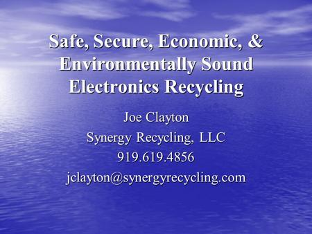 Safe, Secure, Economic, & Environmentally Sound Electronics Recycling Joe Clayton Synergy Recycling, LLC