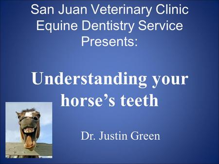 San Juan Veterinary Clinic Equine Dentistry Service Presents: Understanding your horse's teeth Dr. Justin Green.