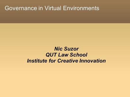Governance in Virtual Environments Nic Suzor QUT Law School Institute for Creative Innovation.