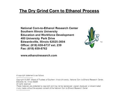 The Dry Grind Corn to Ethanol Process TM National Corn-to-Ethanol Research Center Southern Illinois University Education and Workforce Development 400.