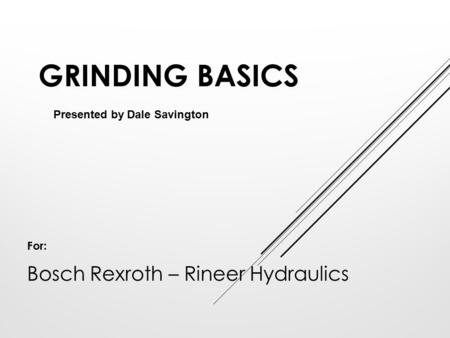 GRINDING BASICS Presented by Dale Savington For: Bosch Rexroth – Rineer Hydraulics.