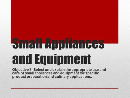 Small Appliances and Equipment Objective 3: Select and explain the appropriate use and care of small appliances and equipment for specific product preparation.