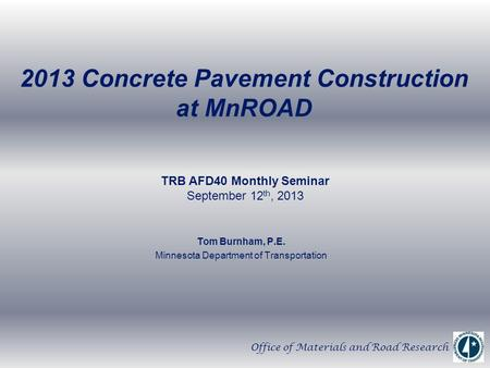 2013 Concrete Pavement Construction at MnROAD Tom Burnham, P.E. Minnesota Department of Transportation TRB AFD40 Monthly Seminar September 12 th, 2013.