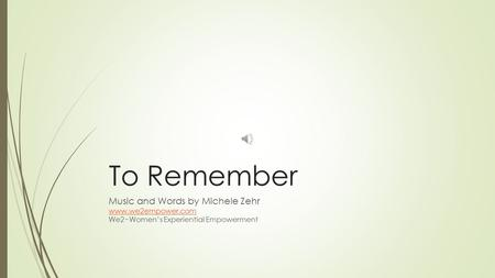 To Remember Music and Words by Michele Zehr www.we2empower.com We2~Women's Experiential Empowerment.