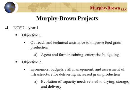 Murphy-Brown LLC Murphy-Brown Projects  NCSU – year 1  Objective 1  Outreach and technical assistance to improve feed grain production a)Agent and farmer.
