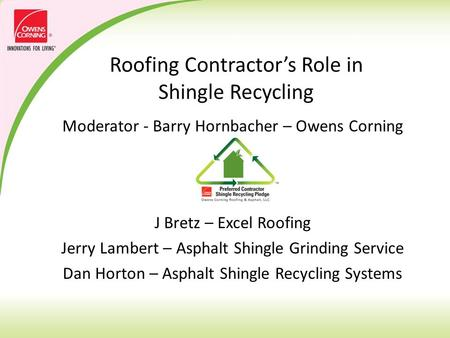 Roofing Contractor's Role in Shingle Recycling Moderator - Barry Hornbacher – Owens Corning Panel J Bretz – Excel Roofing Jerry Lambert – Asphalt Shingle.