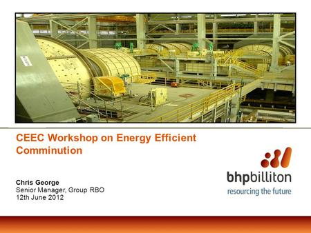 CEEC Workshop on Energy Efficient Comminution Chris George Senior Manager, Group RBO 12th June 2012.