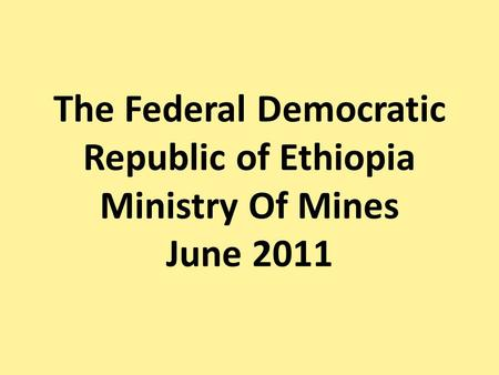 The Federal Democratic Republic of Ethiopia Ministry Of Mines June 2011.