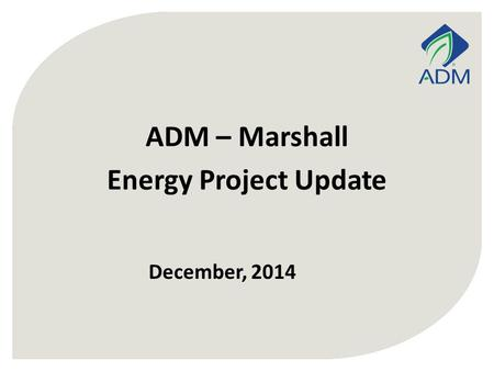 December, 2014 ADM – Marshall Energy Project Update.