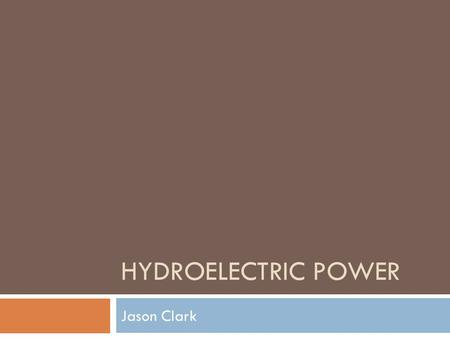 HYDROELECTRIC POWER Jason Clark. Concept  Use the gravitational force of falling or flowing water to turn a turbine, which produces energy.  Hydroelectric.