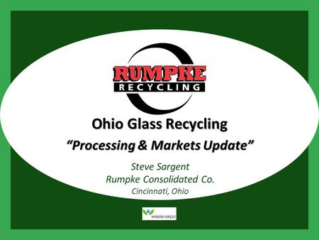 "Presentation Title Presented by Rumpke Steve Sargent Rumpke Consolidated Co. Cincinnati, Ohio Ohio Glass Recycling ""Processing & Markets Update"""