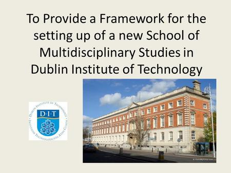 To Provide a Framework for the setting up of a new School of Multidisciplinary Studies in Dublin Institute of Technology.