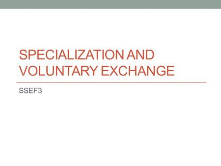 SPECIALIZATION AND VOLUNTARY EXCHANGE SSEF3. Examples of Specialization The division of labor refers to the practice that the tasks of producing a good.