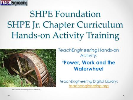 SHPE Foundation SHPE Jr. Chapter Curriculum Hands-on Activity Training TeachEngineering Hands-on Activity: * Power, Work and the Waterwheel TeachEngineering.