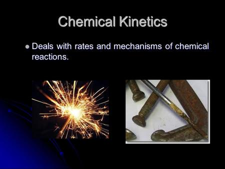 Chemical Kinetics Deals with rates and mechanisms of chemical reactions. Deals with rates and mechanisms of chemical reactions.