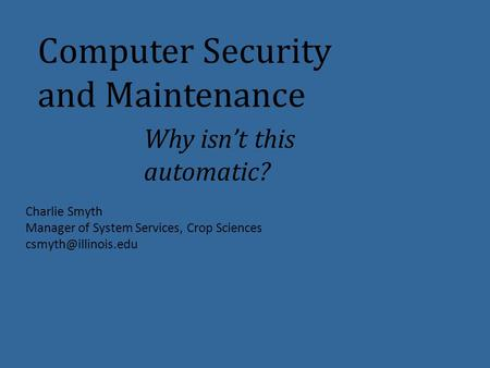 Computer Security and Maintenance Why isn't this automatic? Charlie Smyth Manager of System Services, Crop Sciences