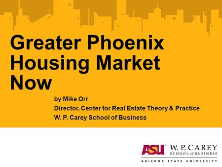 Greater Phoenix Housing Market Now by Mike Orr Director, Center for Real Estate Theory & Practice W. P. Carey School of Business.