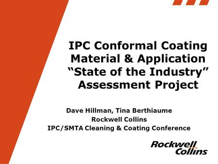 "IPC Conformal Coating Material & Application ""State of the Industry"" Assessment Project Dave Hillman, Tina Berthiaume Rockwell Collins IPC/SMTA Cleaning."