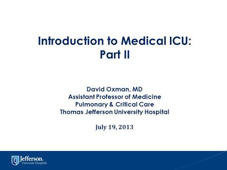Introduction to Medical ICU: Part II David Oxman, MD Assistant Professor of Medicine Pulmonary & Critical Care Thomas Jefferson University Hospital July.