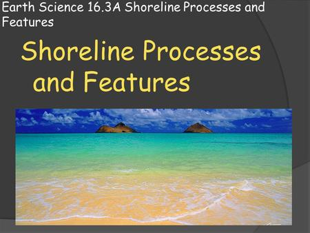 Earth Science 16.3A Shoreline Processes and Features Shoreline Processes and Features.